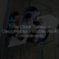 Time Clock Software Designed for Flexible Work Environments